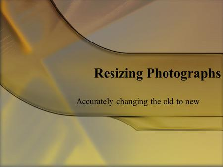 Resizing Photographs Accurately changing the old to new.