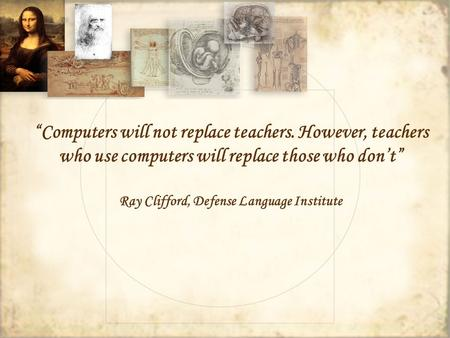 Computers will not replace teachers. However, teachers who use computers will replace those who dont Ray Clifford, Defense Language Institute.