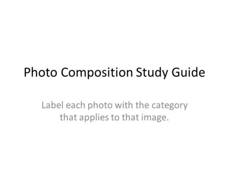 Photo Composition Study Guide Label each photo with the category that applies to that image.