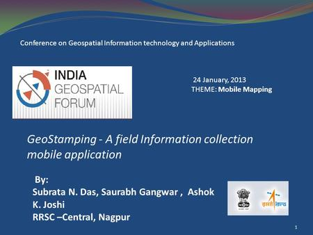 GeoStamping - A field Information collection mobile application 1 By: Subrata N. Das, Saurabh Gangwar, Ashok K. Joshi RRSC –Central, Nagpur Conference.