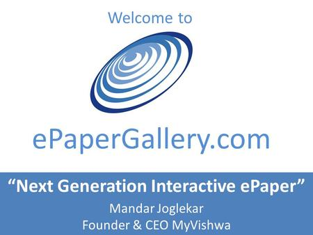 Welcome to ePaperGallery.com Next Generation Interactive ePaper Mandar Joglekar Founder & CEO MyVishwa.