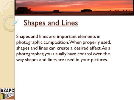 Shapes and Lines Shapes and lines are important elements in photographic composition. When properly used, shapes and lines can create a desired effect.