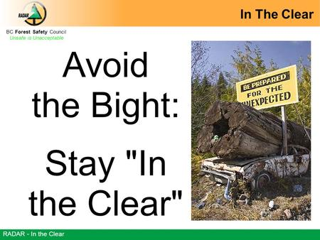 BC Forest Safety Council Unsafe is Unacceptable RADAR - In the Clear Avoid the Bight: Stay In the Clear In The Clear.