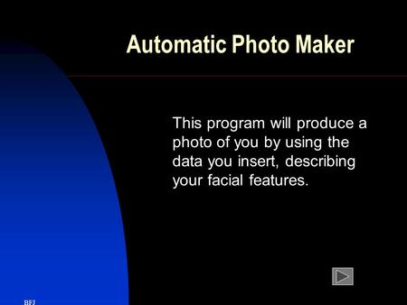 Automatic Photo Maker This program will produce a photo of you by using the data you insert, describing your facial features. BFJ.
