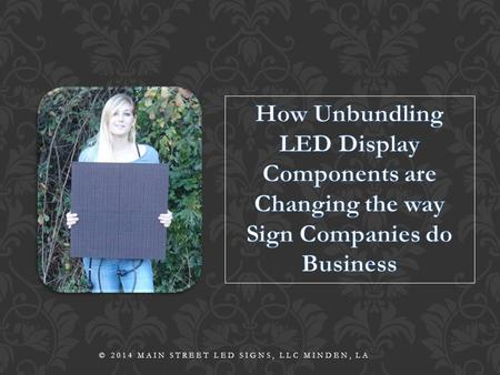 © 2014 MAIN STREET LED SIGNS, LLC MINDEN, LA. Yes, modular display components are changing the way we do business. But how? And why is that important.