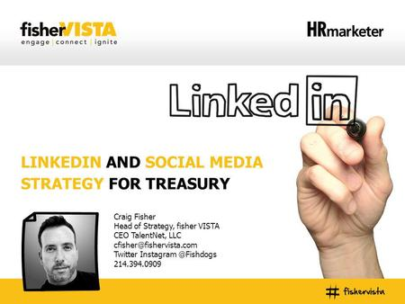 LINKEDIN AND SOCIAL MEDIA STRATEGY FOR TREASURY Craig Fisher Head of Strategy, fisher VISTA CEO TalentNet, LLC Twitter Instagram.