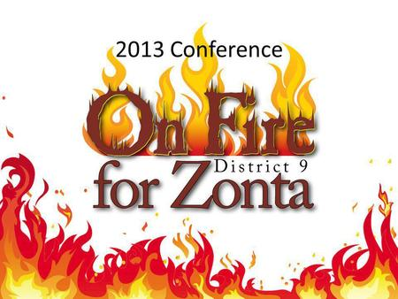 2013 Conference. We invite you to attend the 2013 District 9 Conference My theme for the 2012-2014 biennium is On Fire for Zonta. Every time I meet with.