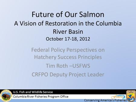 Conserving Americas Fisheries U.S. Fish and Wildlife Service Columbia River Fisheries Program Office Future of Our Salmon A Vision of Restoration in the.