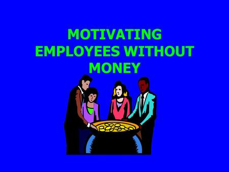 MOTIVATING EMPLOYEES WITHOUT MONEY