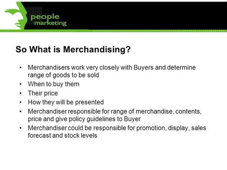 So What is Merchandising? Merchandisers work very closely with Buyers and determine range of goods to be sold When to buy them Their price How they will.