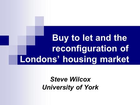 Buy to let and the reconfiguration of Londons housing market Steve Wilcox University of York.