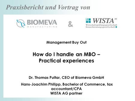 Praxisbericht und Vortrag von Management Buy Out How do I handle an MBO – Practical experiences Dr. Thomas Pultar, CEO of Biomeva GmbH Hans-Joachim Philipp,