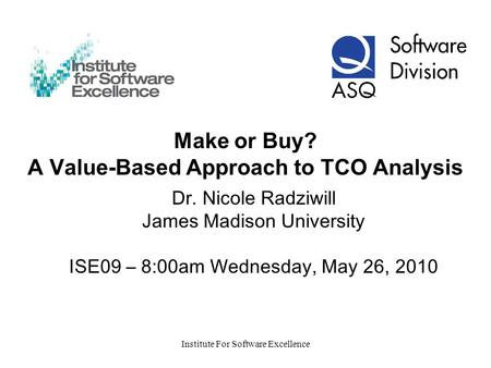 Institute For Software Excellence Make or Buy? A Value-Based Approach to TCO Analysis Dr. Nicole Radziwill James Madison University ISE09 – 8:00am Wednesday,