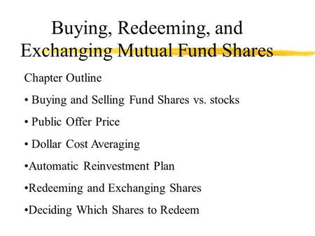 Buying, Redeeming, and Exchanging Mutual Fund Shares Chapter Outline Buying and Selling Fund Shares vs. stocks Public Offer Price Dollar Cost Averaging.