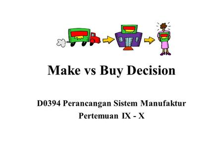 Make vs Buy Decision D0394 Perancangan Sistem Manufaktur Pertemuan IX - X.