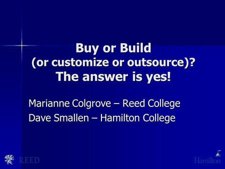 Buy or Build (or customize or outsource)? The answer is yes! Marianne Colgrove – Reed College Dave Smallen – Hamilton College.