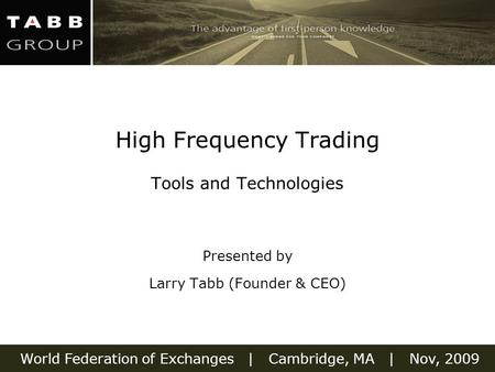World Federation of Exchanges | Cambridge, MA | Nov, 2009 High Frequency Trading Tools and Technologies Presented by Larry Tabb (Founder & CEO)