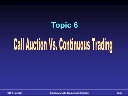 ©R. Schwartz Equity Markets: Trading and StructureSlide 1 Topic 6.
