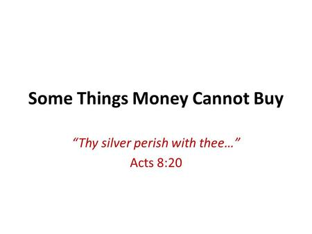 Some Things Money Cannot Buy Thy silver perish with thee… Acts 8:20.