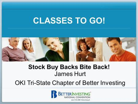 CLASSES TO GO! Stock Buy Backs Bite Back! James Hurt OKI Tri-State Chapter of Better Investing.