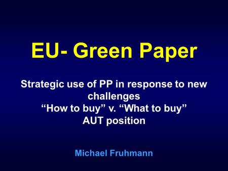 EU- Green Paper Strategic use of PP in response to new challenges How to buy v. What to buy AUT position Michael Fruhmann.