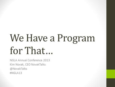 We Have a Program for That… NGLA Annual Conference 2013 Kim Novak, CEO #NGLA13.