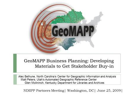 GeoMAPP Business Planning: Developing Materials to Get Stakeholder Buy-in Alec Bethune, North Carolinas Center for Geographic Information and Analysis.