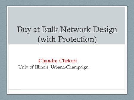 Buy at Bulk Network Design (with Protection) Chandra Chekuri Univ. of Illinois, Urbana-Champaign.