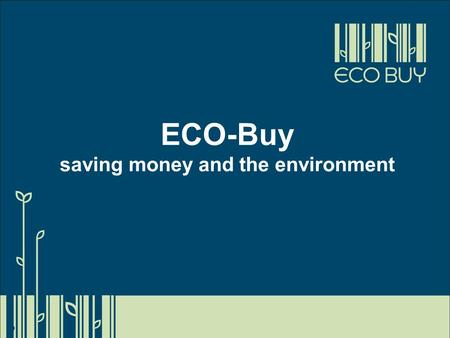 ECO-Buy saving money and the environment. What is ECO-Buy? Centre of Excellence in Environmental Purchasing Independent, not-for-profit Member programs.