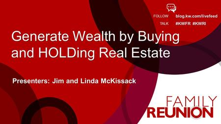 Blog.kw.com/livefeed #KWFR #KWRI FOLLOW TALK Generate Wealth by Buying and HOLDing Real Estate Presenters: Jim and Linda McKissack.