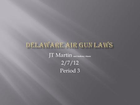 JT Martin and Anthony Alanis 2/7/12 Period 3. In the state of Delaware you are not permitted to buy an air gun while under the age of 18. You are not.