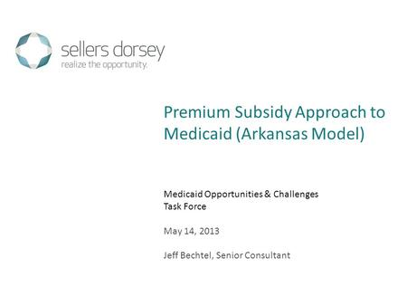 Medicaid Opportunities & Challenges Task Force May 14, 2013 Jeff Bechtel, Senior Consultant Premium Subsidy Approach to Medicaid (Arkansas Model)