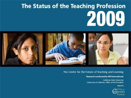 The Status of the Teaching Profession 2009 Copyright 2009. All rights reserved. The Center for the Future of Teaching and Learning Research conducted by.