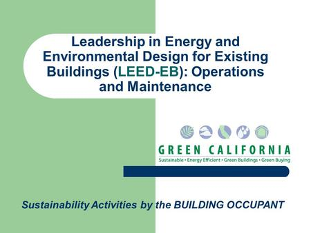 Leadership in Energy and Environmental Design for Existing Buildings (LEED-EB): Operations and Maintenance Sustainability Activities by the BUILDING OCCUPANT.