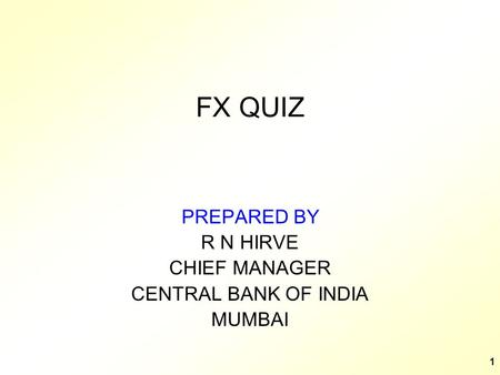 1 FX QUIZ PREPARED BY R N HIRVE CHIEF MANAGER CENTRAL BANK OF INDIA MUMBAI.