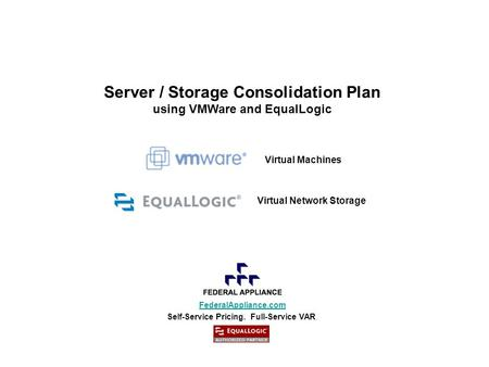 FederalAppliance.com Self-Service Pricing. Full-Service VAR. Server / Storage Consolidation Plan using VMWare and EqualLogic Virtual Machines Virtual Network.