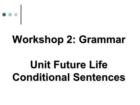 Workshop 2: Grammar Unit Future Life Conditional Sentences.