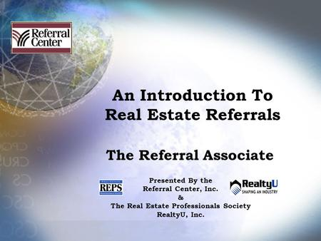 An Introduction To Real Estate Referrals The Referral Associate Presented By the Referral Center, Inc. & The Real Estate Professionals Society RealtyU,