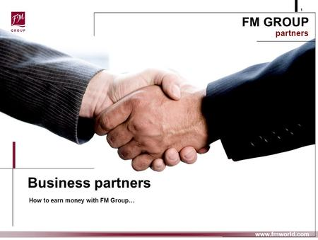 Business partners How to earn money with FM Group… FM GROUP partners 1 www.fmworld.com.