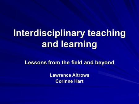 Interdisciplinary teaching and learning Lessons from the field and beyond Lawrence Altrows Corinne Hart.