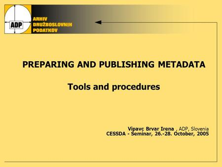 PREPARING AND PUBLISHING METADATA Tools and procedures Vipavc Brvar Irena, ADP, Slovenia CESSDA - Seminar, 26.-28. October, 2005.