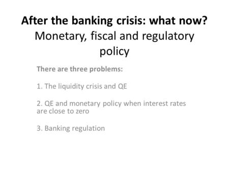 After the banking crisis: what now? Monetary, fiscal and regulatory policy There are three problems: 1. The liquidity crisis and QE 2. QE and monetary.