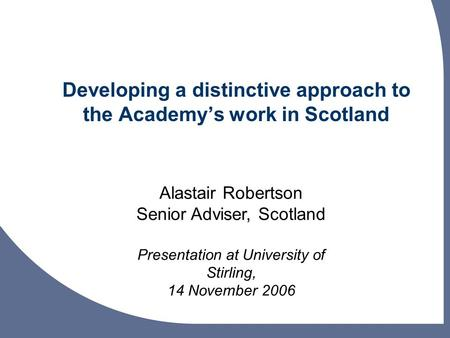 Developing a distinctive approach to the Academys work in Scotland Alastair Robertson Senior Adviser, Scotland Presentation at University of Stirling,