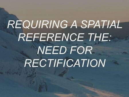 REQUIRING A SPATIAL REFERENCE THE: NEED FOR RECTIFICATION.