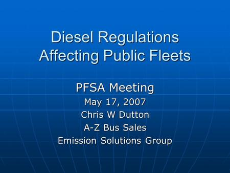 Diesel Regulations Affecting Public Fleets PFSA Meeting May 17, 2007 Chris W Dutton A-Z Bus Sales Emission Solutions Group.