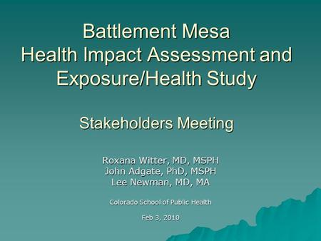 Battlement Mesa Health Impact Assessment and Exposure/Health Study Stakeholders Meeting Roxana Witter, MD, MSPH John Adgate, PhD, MSPH Lee Newman, MD,