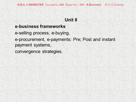 M.B.A. II SEMESTER Course No. 208 Paper No. – XVI E-Business Dr.N.C.Dhande Unit II e-business frameworks e-selling process, e-buying, e-procurement, e-payments: