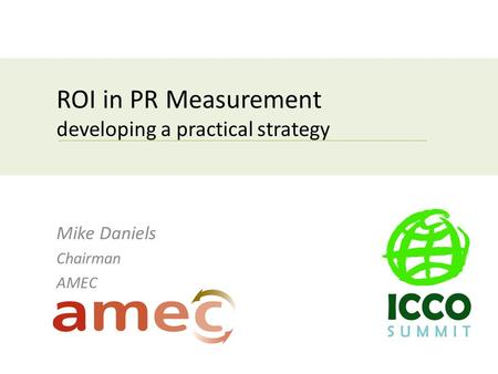 ROI in PR Measurement developing a practical strategy Mike Daniels Chairman AMEC.