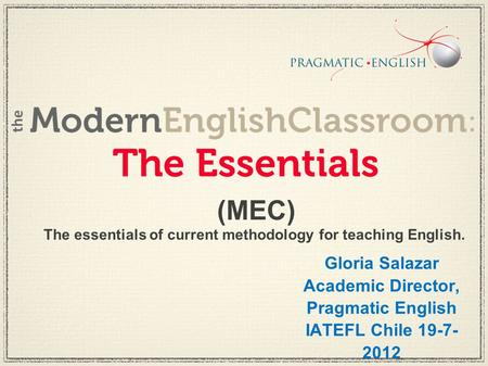 The essentials of current methodology for teaching English. (MEC) Gloria Salazar Academic Director, Pragmatic English IATEFL Chile 19-7- 2012.