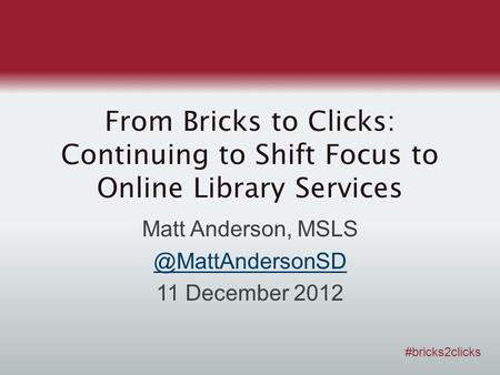 From Bricks to Clicks: Continuing to Shift Focus to Online Library Services Matt Anderson, 11 December 2012 #bricks2clicks.
